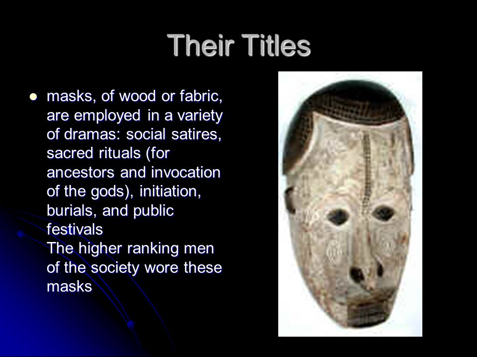 Their Titles masks, of wood or fabric, are employed in a variety of dramas: social satires, sacred rituals (for ancestors and invocation of the gods), initiation, burials, and public festivals The higher ranking men of the society wore these masks masks, of wood or fabric, are employed in a variety of dramas: social satires, sacred rituals (for ancestors and invocation of the gods), initiation, burials, and public festivals The higher ranking men of the society wore these masks