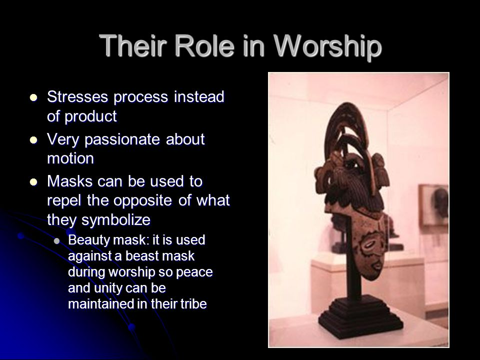Their Role in Worship Stresses process instead of product Stresses process instead of product Very passionate about motion Very passionate about motion Masks can be used to repel the opposite of what they symbolize Masks can be used to repel the opposite of what they symbolize Beauty mask: it is used against a beast mask during worship so peace and unity can be maintained in their tribe Beauty mask: it is used against a beast mask during worship so peace and unity can be maintained in their tribe