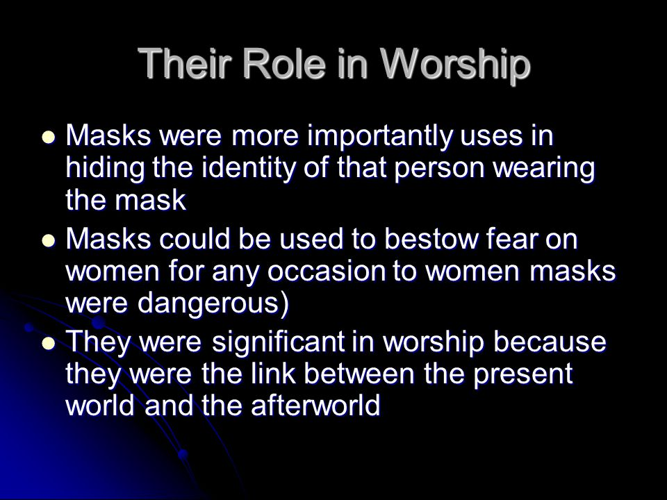 Their Role in Worship Masks were more importantly uses in hiding the identity of that person wearing the mask Masks were more importantly uses in hidi