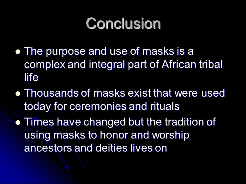 Conclusion The purpose and use of masks is a complex and integral part of African tribal life The purpose and use of masks is a complex and integral p