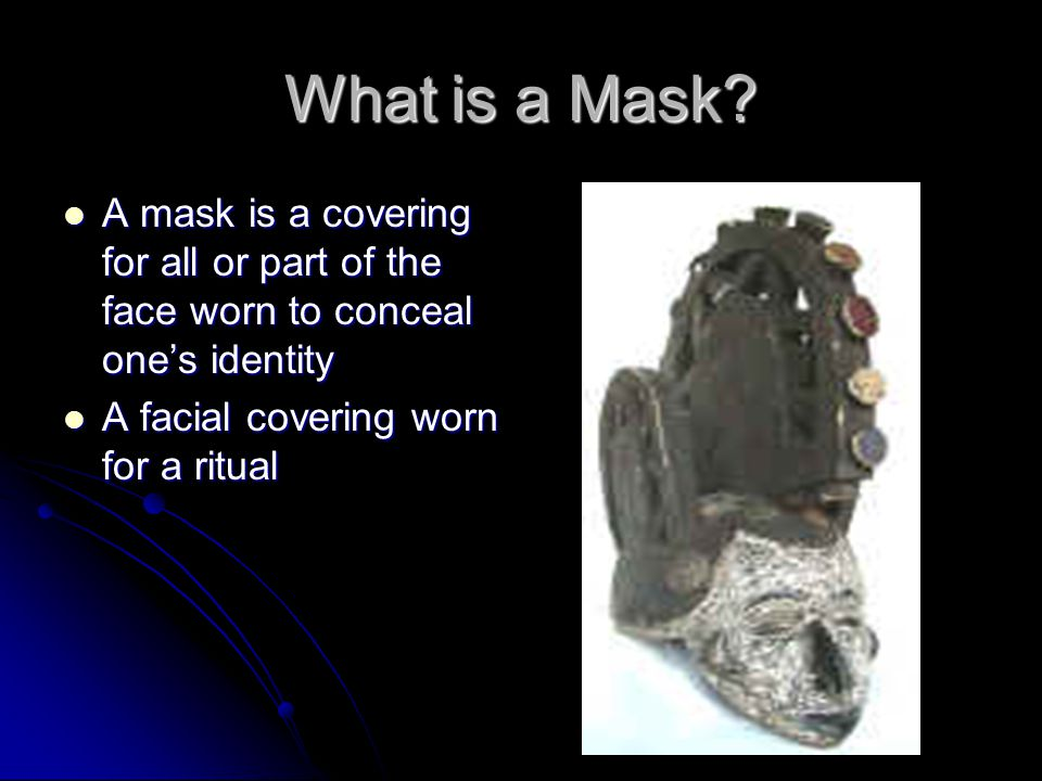 What is a Mask? A mask is a covering for all or part of the face worn to conceal one's identity A mask is a covering for all or part of the face worn