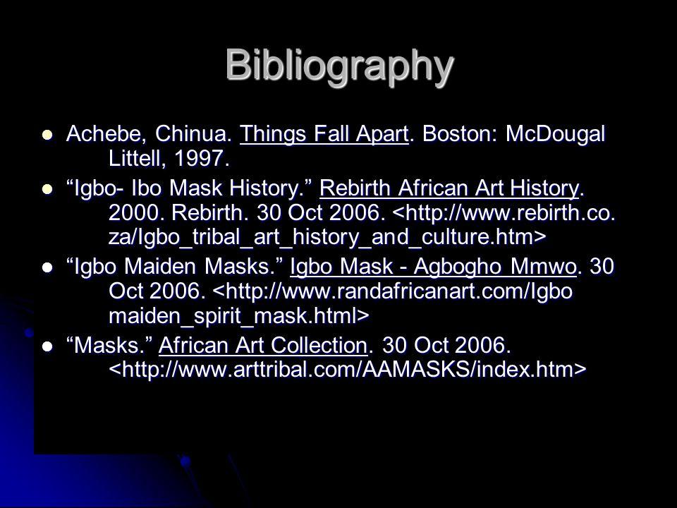 "Bibliography Achebe, Chinua. Things Fall Apart. Boston: McDougal Littell, 1997. Achebe, Chinua. Things Fall Apart. Boston: McDougal Littell, 1997. ""Ig"