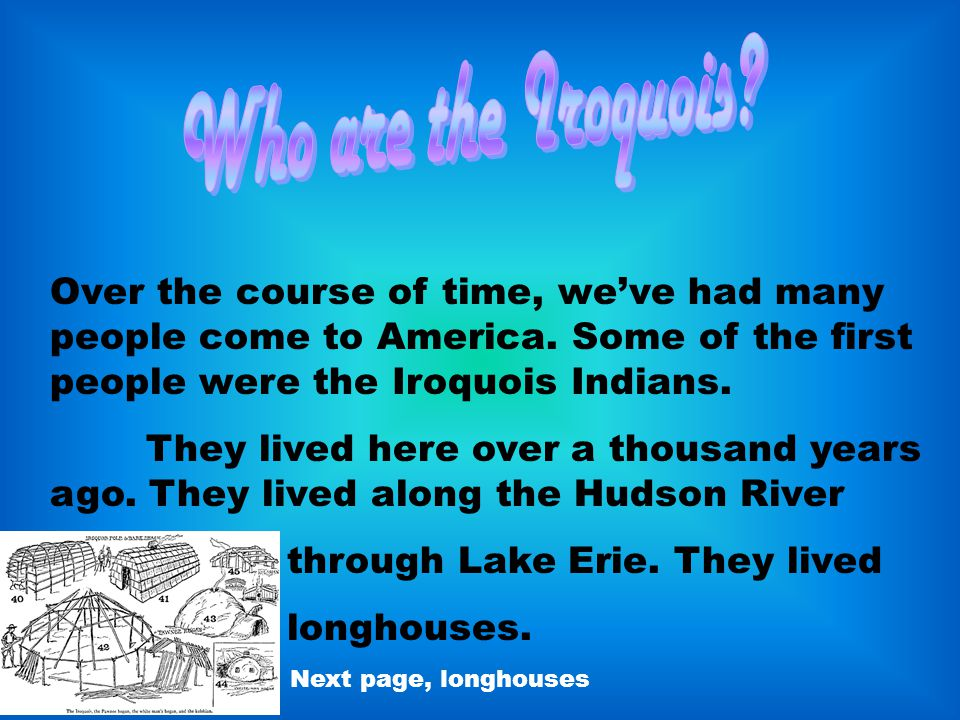 Over the course of time, we've had many people come to America. Some of the first people were the Iroquois Indians. They lived here over a thousand ye