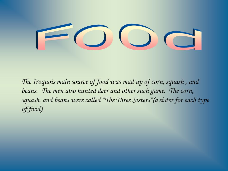 The Iroquois main source of food was mad up of corn, squash, and beans. The men also hunted deer and other such game. The corn, squash, and beans were