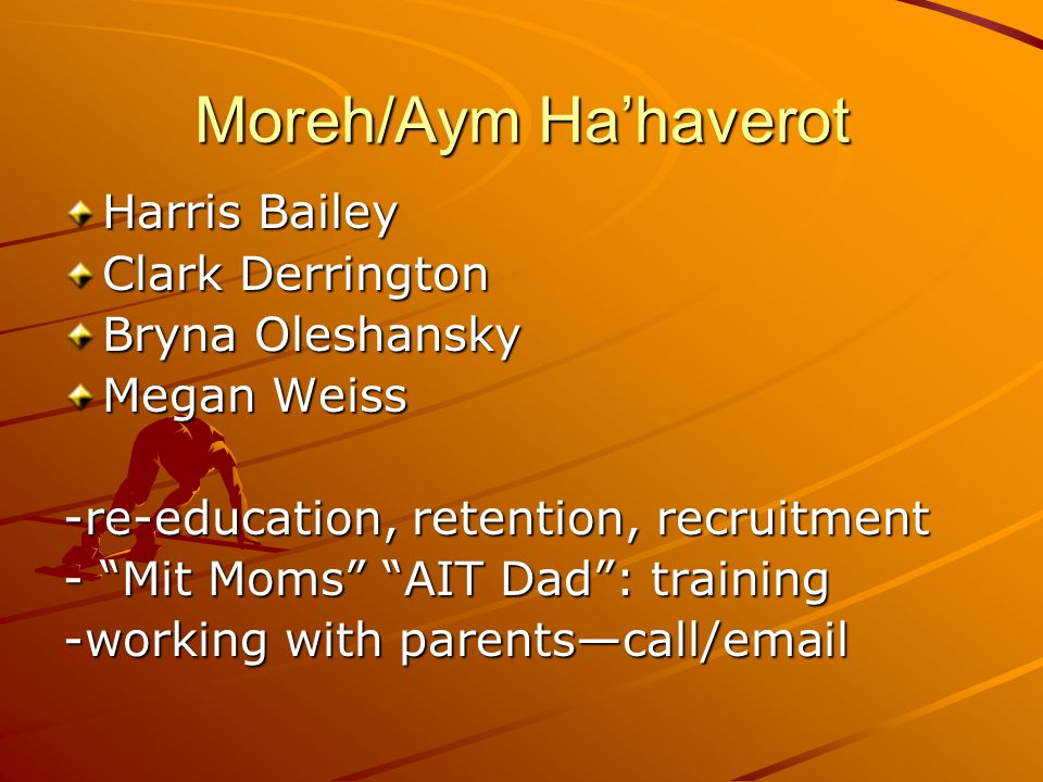 Moreh/Aym Ha'haverot Harris Bailey Clark Derrington Bryna Oleshansky Megan Weiss -re-education, retention, recruitment - Mit Moms AIT Dad : training -working with parents—call/email