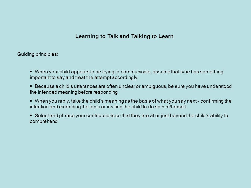 Learning to Talk and Talking to Learn Guiding principles:  When your child appears to be trying to communicate, assume that s/he has something important to say and treat the attempt accordingly.
