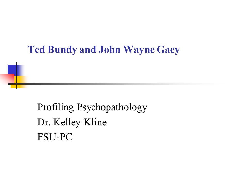 Ted Bundy and John Wayne Gacy Profiling Psychopathology Dr. Kelley Kline FSU-PC