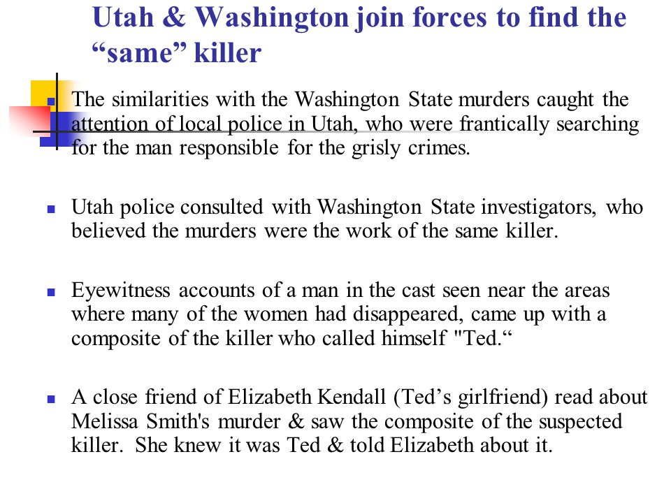Utah & Washington join forces to find the same killer The similarities with the Washington State murders caught the attention of local police in Utah, who were frantically searching for the man responsible for the grisly crimes.