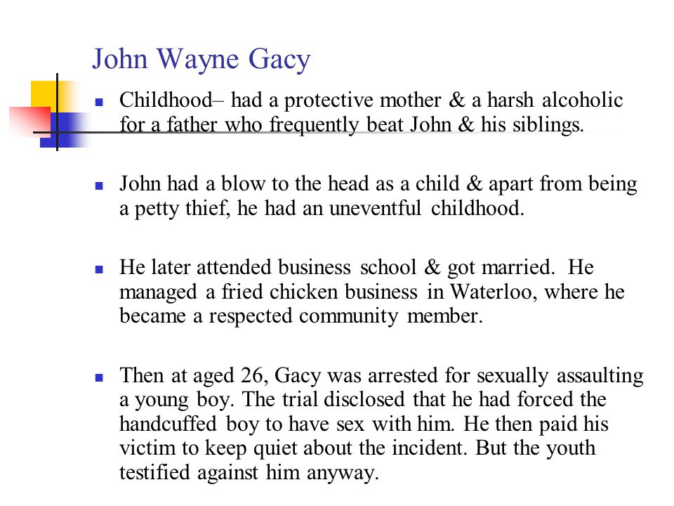 John Wayne Gacy Childhood– had a protective mother & a harsh alcoholic for a father who frequently beat John & his siblings.