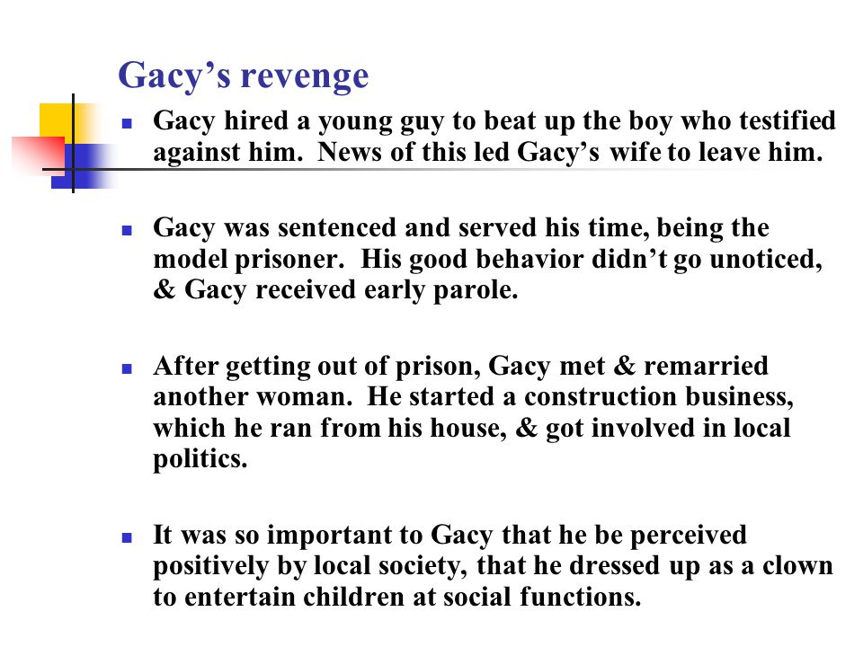 Gacy's revenge Gacy hired a young guy to beat up the boy who testified against him.