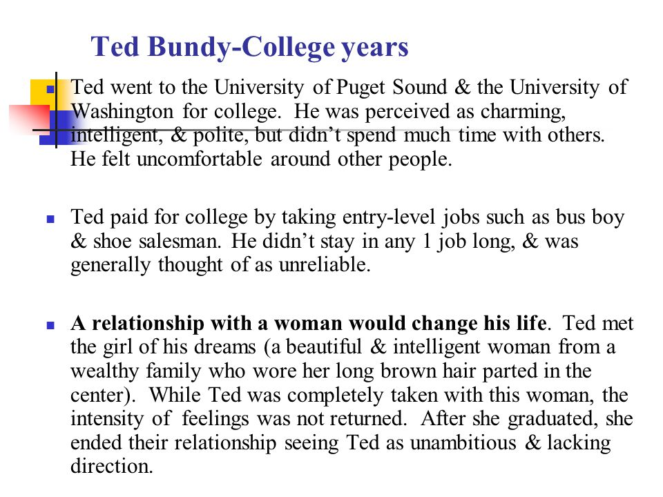 Ted Bundy-College years Ted went to the University of Puget Sound & the University of Washington for college.