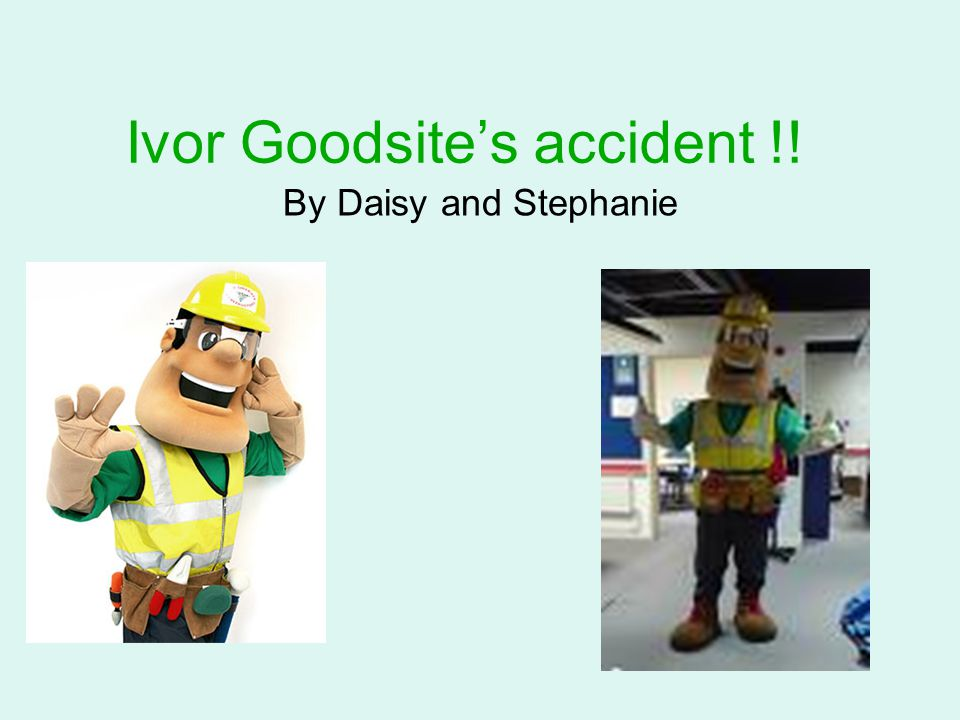 Ivor Goodsite's accident There was once a builder called Ivor Goodsite he was building a new school for Hillhead primary school.Ivor was walking along the building site when OOOOPS a brick fell on his head.