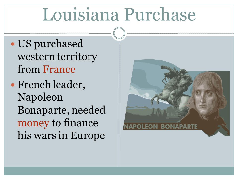 Louisiana Purchase US purchased western territory from France French leader, Napoleon Bonaparte, needed money to finance his wars in Europe