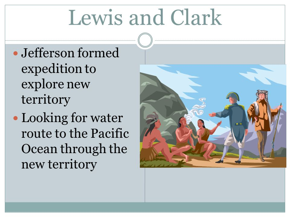 Lewis and Clark Jefferson formed expedition to explore new territory Looking for water route to the Pacific Ocean through the new territory
