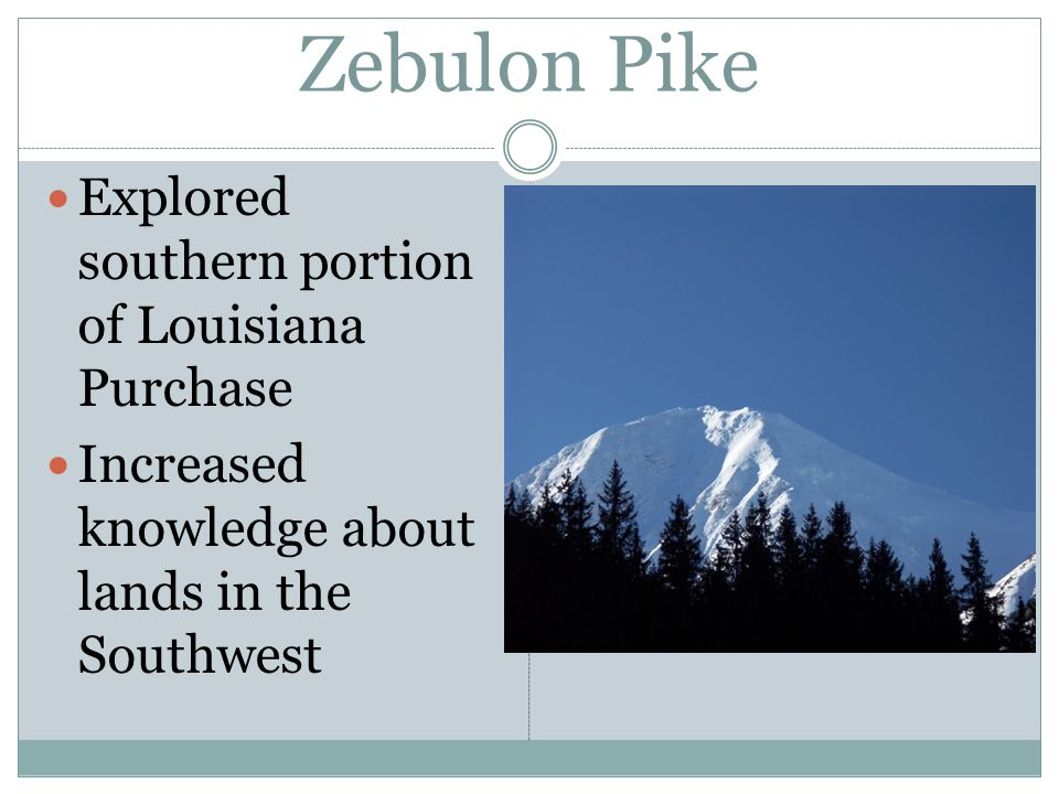 Zebulon Pike Explored southern portion of Louisiana Purchase Increased knowledge about lands in the Southwest