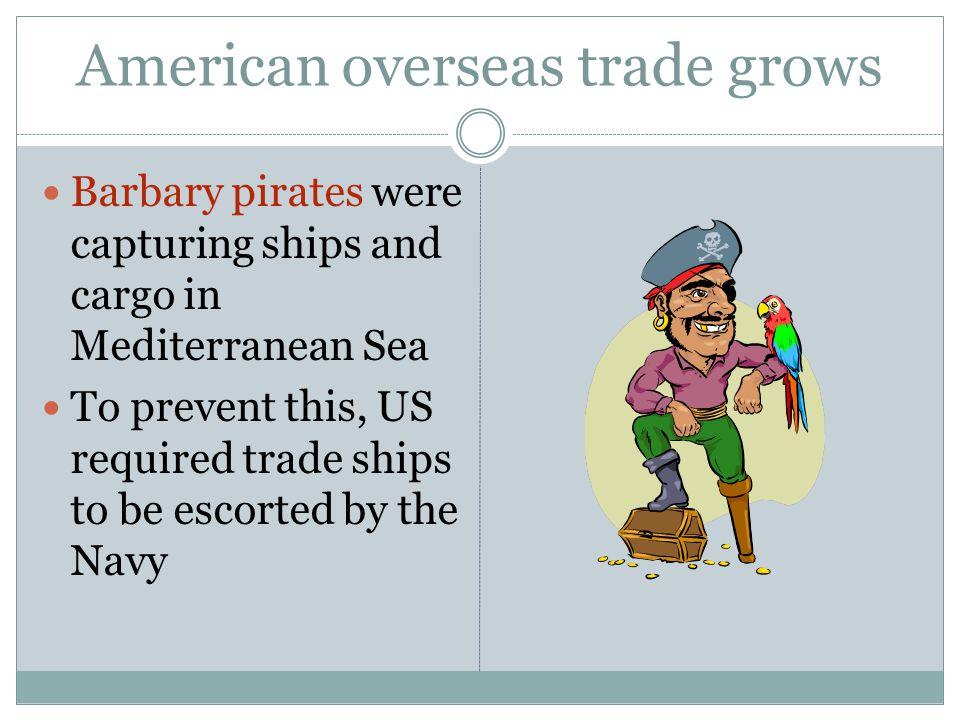 American overseas trade grows Barbary pirates were capturing ships and cargo in Mediterranean Sea To prevent this, US required trade ships to be escorted by the Navy