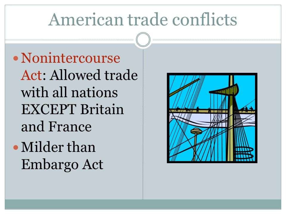 American trade conflicts Nonintercourse Act: Allowed trade with all nations EXCEPT Britain and France Milder than Embargo Act