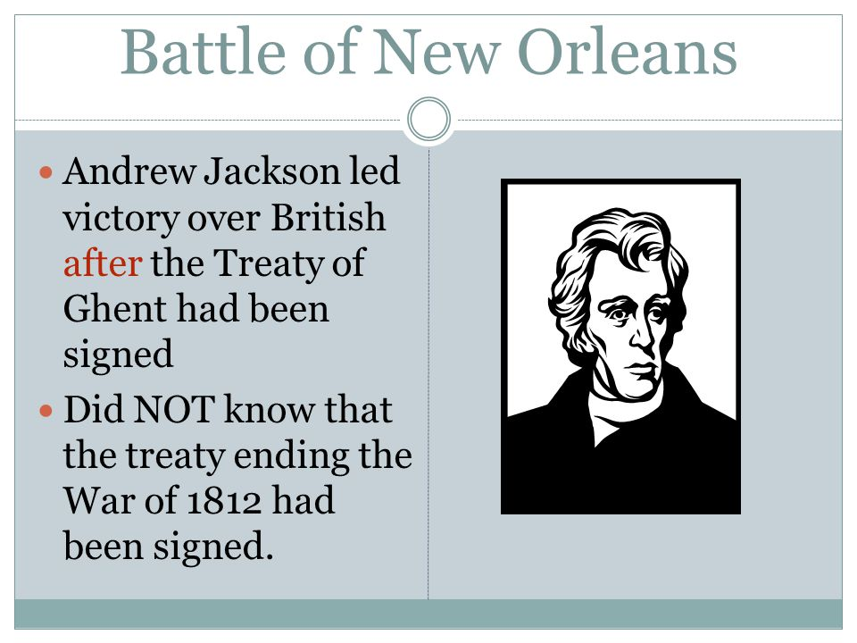Battle of New Orleans Andrew Jackson led victory over British after the Treaty of Ghent had been signed Did NOT know that the treaty ending the War of 1812 had been signed.