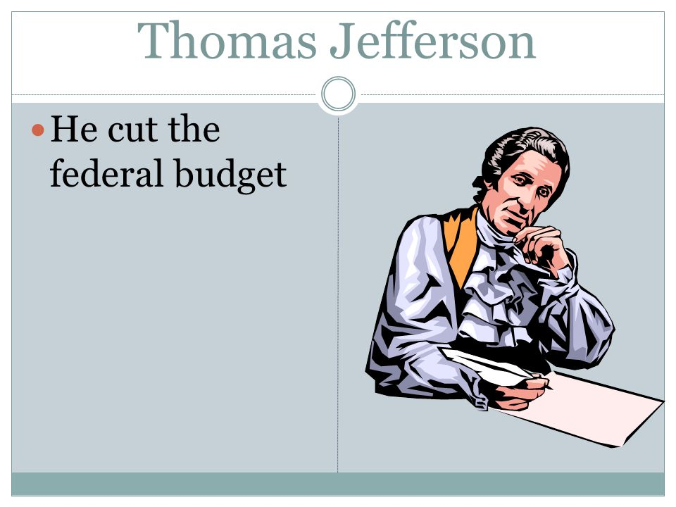 Thomas Jefferson He cut the federal budget