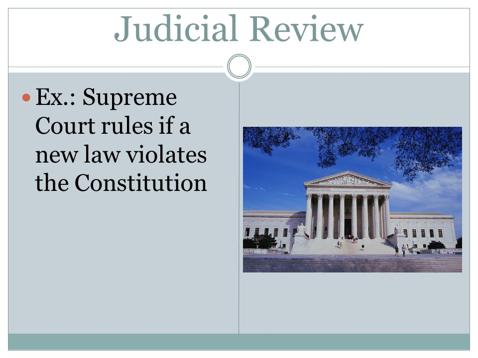 Judicial Review Ex.: Supreme Court rules if a new law violates the Constitution
