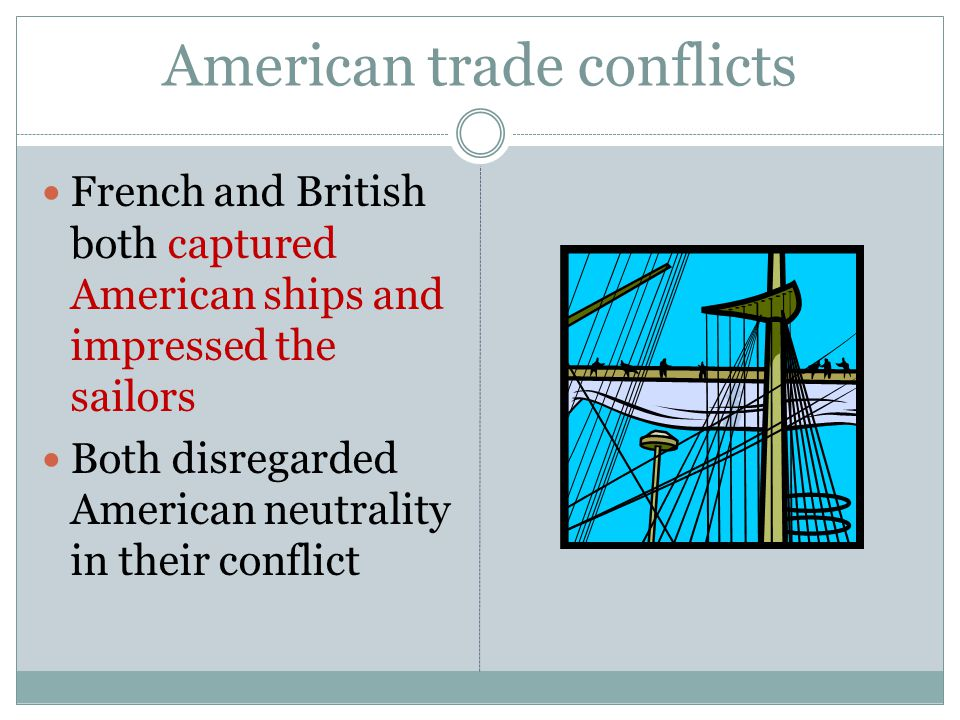 American trade conflicts French and British both captured American ships and impressed the sailors Both disregarded American neutrality in their conflict