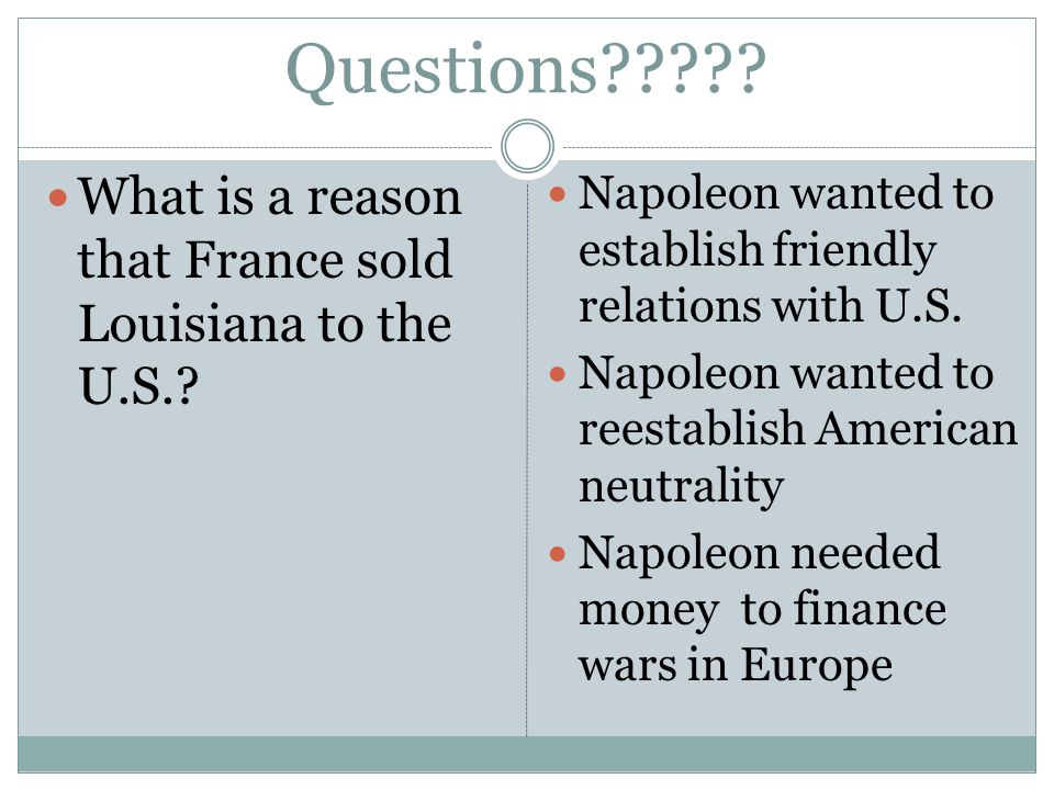 Questions . What is a reason that France sold Louisiana to the U.S..