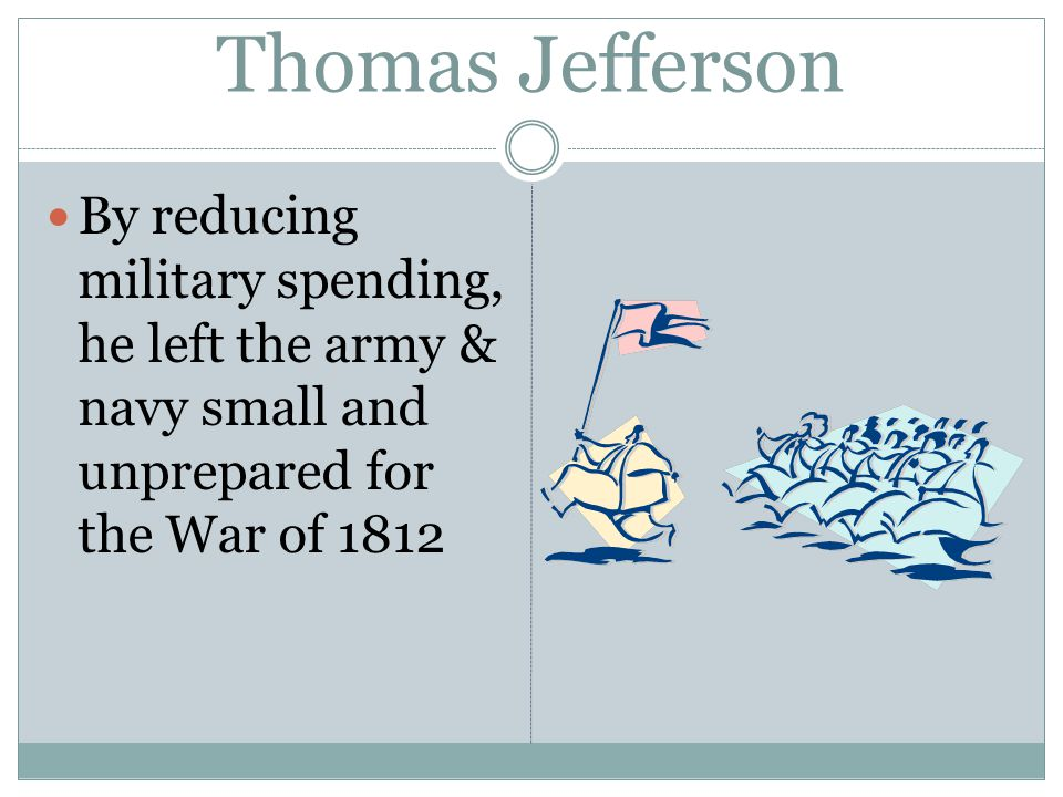 Thomas Jefferson By reducing military spending, he left the army & navy small and unprepared for the War of 1812
