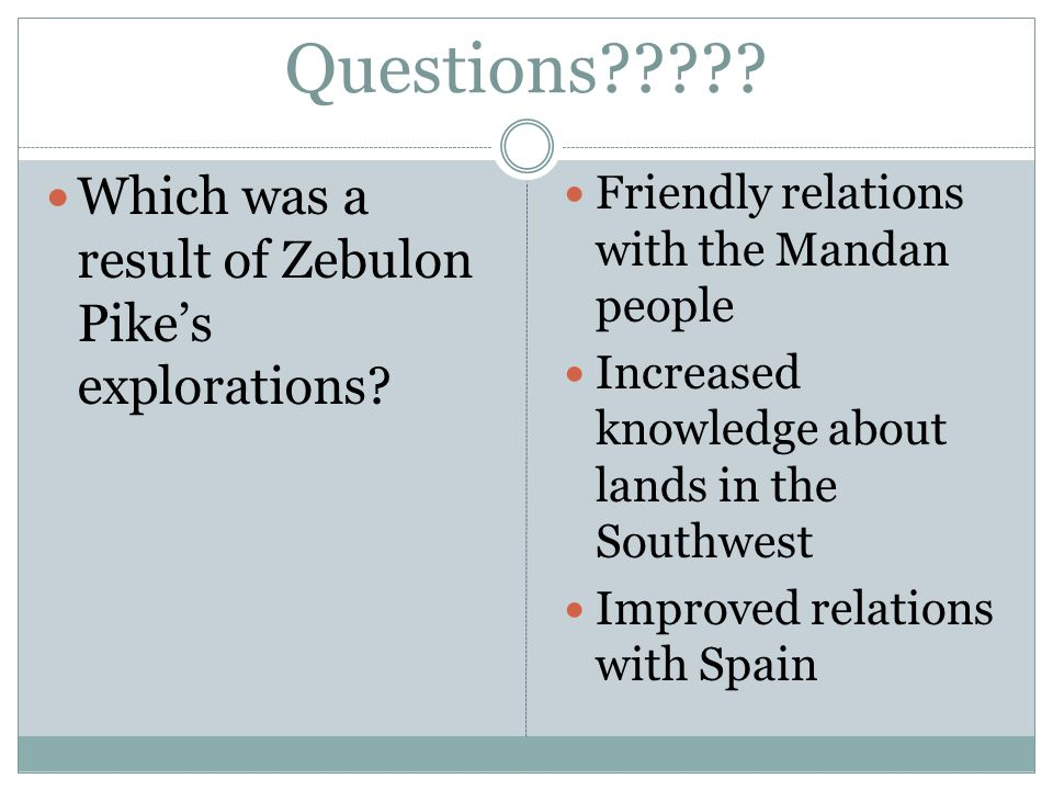 Questions . Which was a result of Zebulon Pike's explorations.