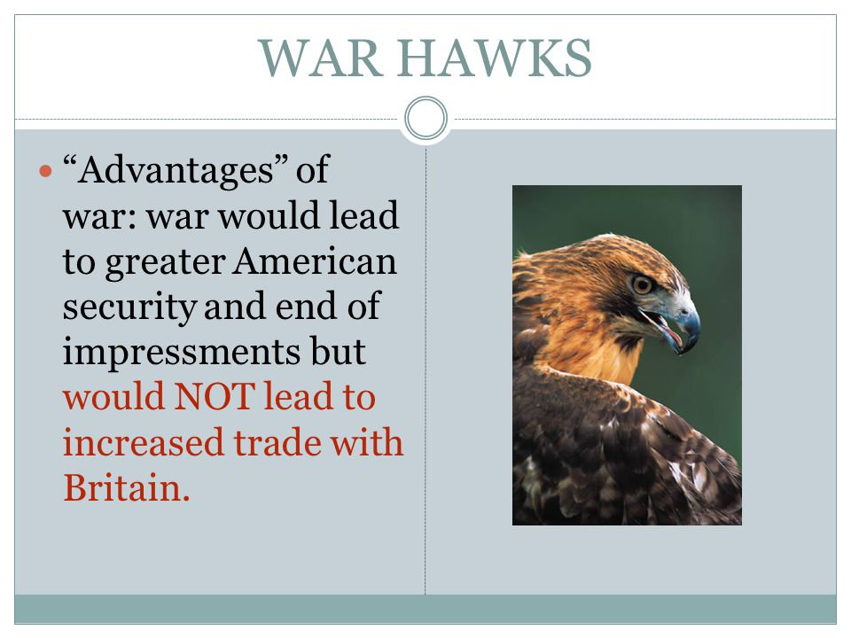 WAR HAWKS Advantages of war: war would lead to greater American security and end of impressments but would NOT lead to increased trade with Britain.