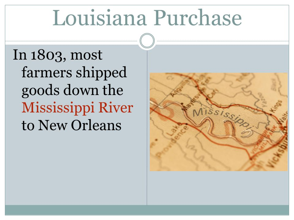 Louisiana Purchase In 1803, most farmers shipped goods down the Mississippi River to New Orleans