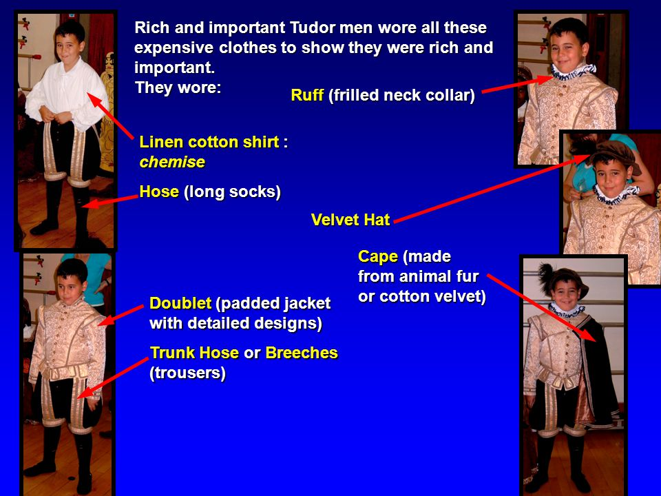 Rich and important Tudor men wore all these expensive clothes to show they were rich and important.
