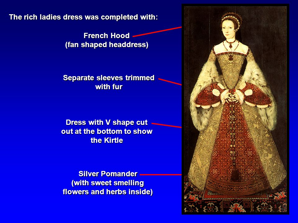 The rich ladies dress was completed with: French Hood (fan shaped headdress) Dress with V shape cut out at the bottom to show the Kirtle Separate sleeves trimmed with fur Silver Pomander (with sweet smelling flowers and herbs inside)