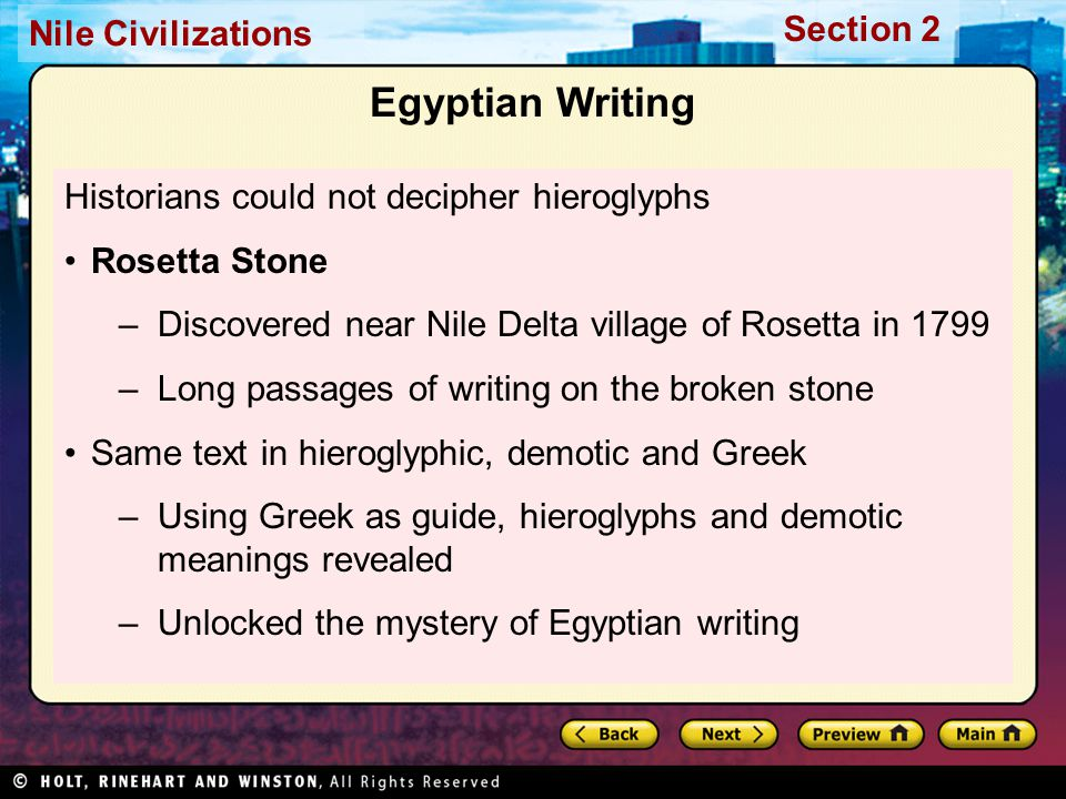 Nile Civilizations Section 2 Egyptian Writing Historians could not decipher hieroglyphs Rosetta Stone –Discovered near Nile Delta village of Rosetta i
