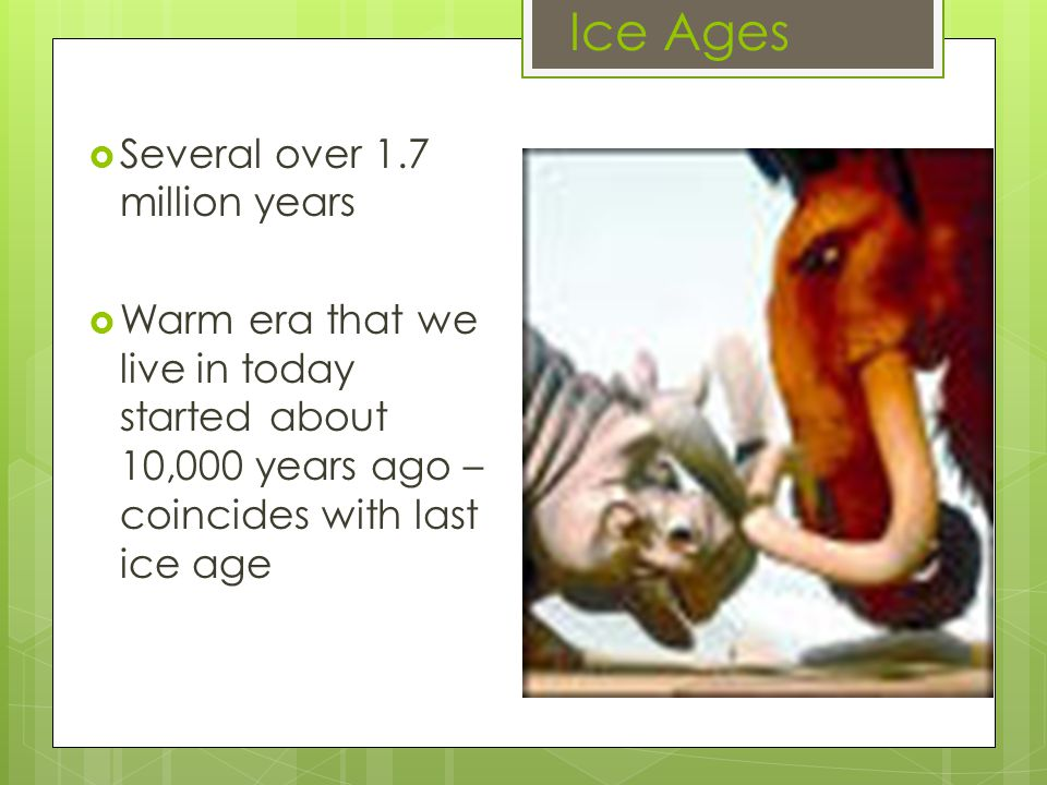 Ice Ages  Several over 1.7 million years  Warm era that we live in today started about 10,000 years ago – coincides with last ice age
