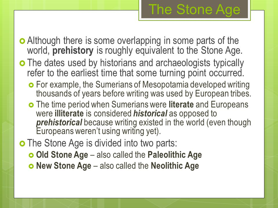 The Stone Age  Although there is some overlapping in some parts of the world, prehistory is roughly equivalent to the Stone Age.