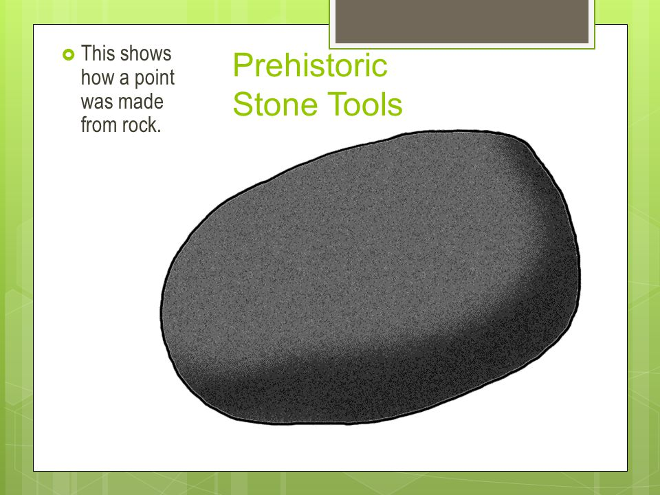 Prehistoric Stone Tools  This shows how a point was made from rock.