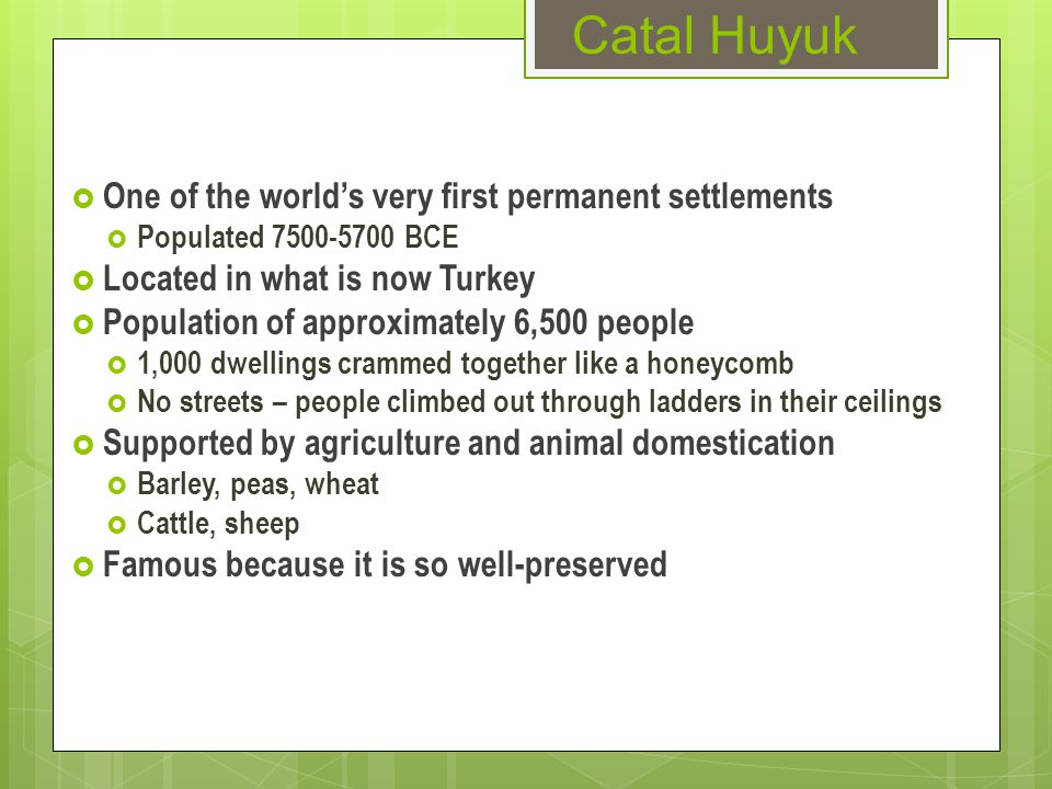 Catal Huyuk  One of the world's very first permanent settlements  Populated 7500-5700 BCE  Located in what is now Turkey  Population of approximately 6,500 people  1,000 dwellings crammed together like a honeycomb  No streets – people climbed out through ladders in their ceilings  Supported by agriculture and animal domestication  Barley, peas, wheat  Cattle, sheep  Famous because it is so well-preserved