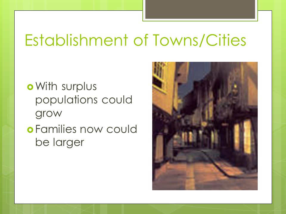 Establishment of Towns/Cities  With surplus populations could grow  Families now could be larger