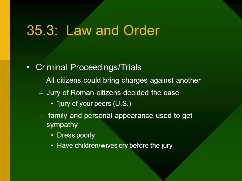 35.3: Law and Order Criminal Proceedings/Trials –All citizens could bring charges against another –Jury of Roman citizens decided the case jury of your peers (U.S.) – family and personal appearance used to get sympathy Dress poorly Have children/wives cry before the jury