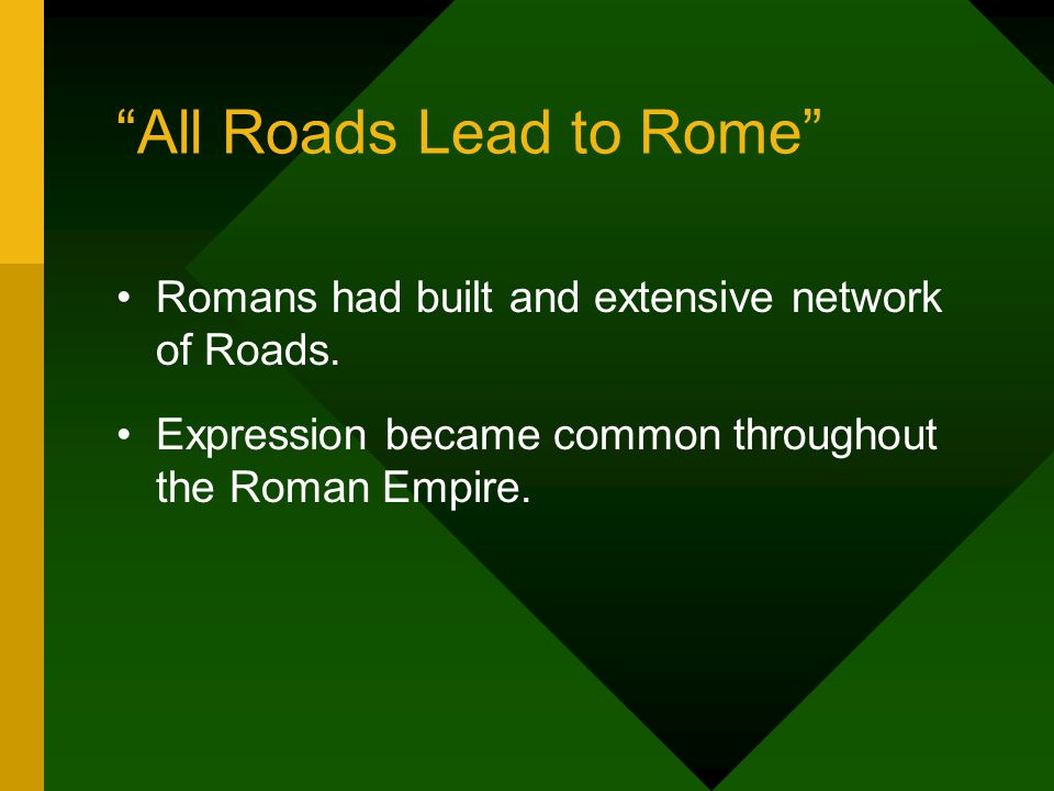 """All Roads Lead to Rome"" Romans had built and extensive network of Roads. Expression became common throughout the Roman Empire."