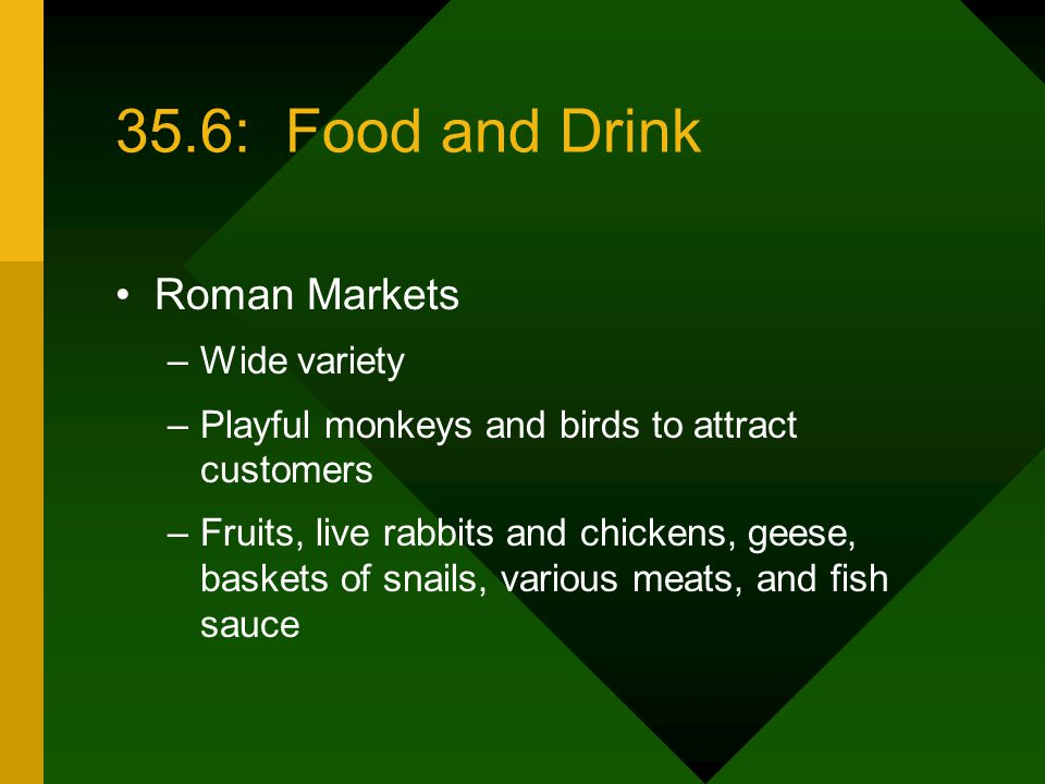 35.6: Food and Drink Roman Markets –Wide variety –Playful monkeys and birds to attract customers –Fruits, live rabbits and chickens, geese, baskets of snails, various meats, and fish sauce