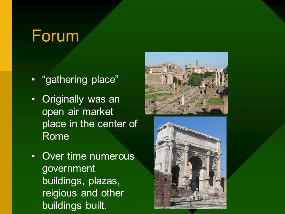 Forum gathering place Originally was an open air market place in the center of Rome Over time numerous government buildings, plazas, reigious and other buildings built.