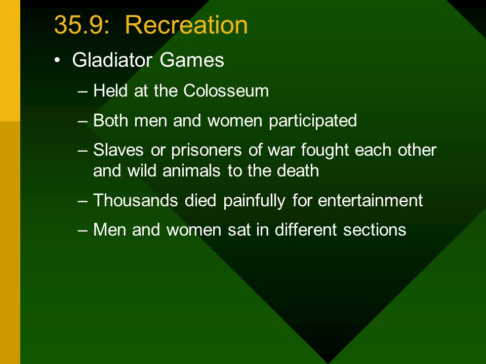 35.9: Recreation Gladiator Games –Held at the Colosseum –Both men and women participated –Slaves or prisoners of war fought each other and wild animals to the death –Thousands died painfully for entertainment –Men and women sat in different sections