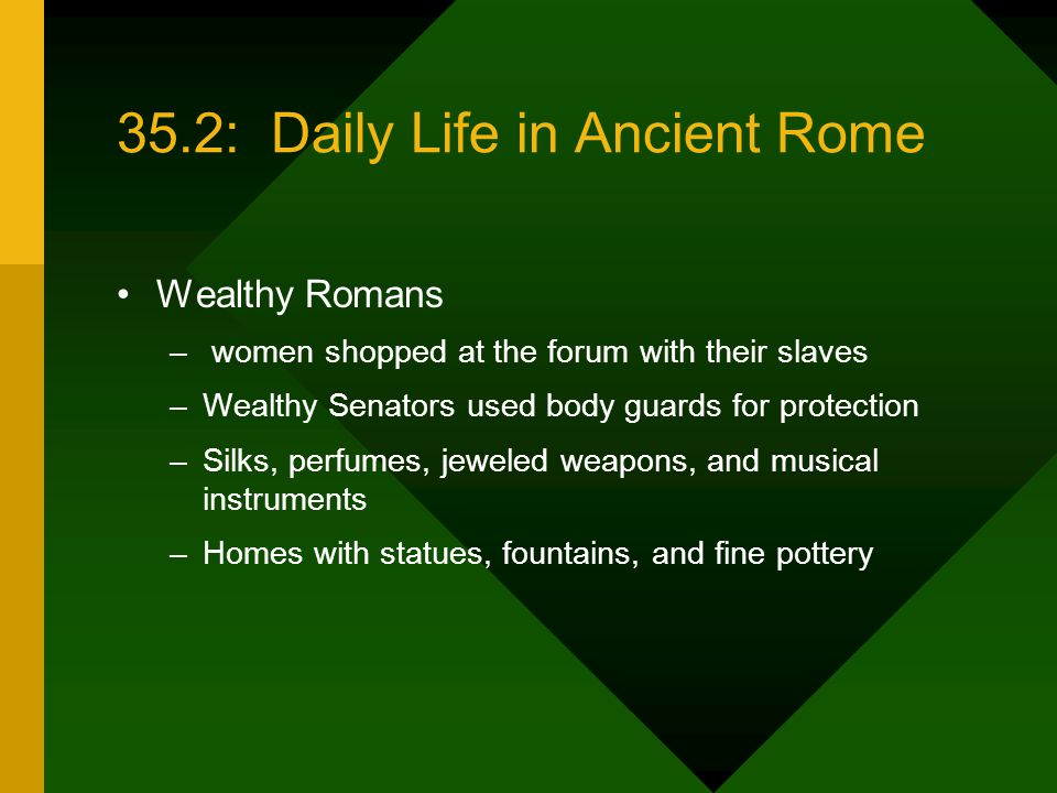 35.2: Daily Life in Ancient Rome Wealthy Romans – women shopped at the forum with their slaves –Wealthy Senators used body guards for protection –Silks, perfumes, jeweled weapons, and musical instruments –Homes with statues, fountains, and fine pottery