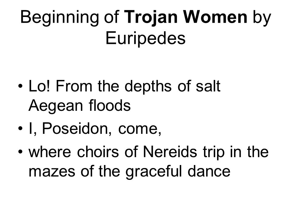 Beginning of Trojan Women by Euripedes Lo! From the depths of salt Aegean floods I, Poseidon, come, where choirs of Nereids trip in the mazes of the g