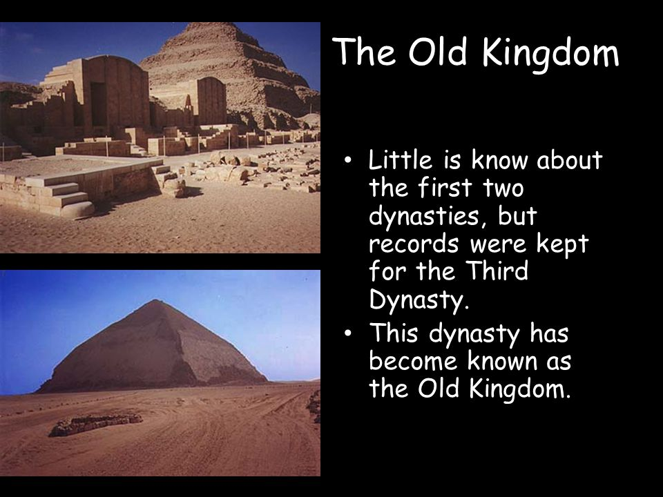 The Old Kingdom Little is know about the first two dynasties, but records were kept for the Third Dynasty. This dynasty has become known as the Old Ki