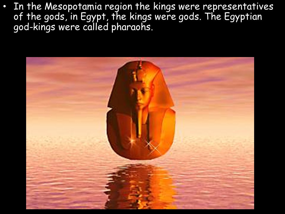 In the Mesopotamia region the kings were representatives of the gods, in Egypt, the kings were gods. The Egyptian god-kings were called pharaohs.