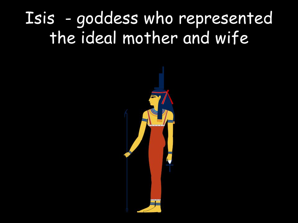 Isis - goddess who represented the ideal mother and wife