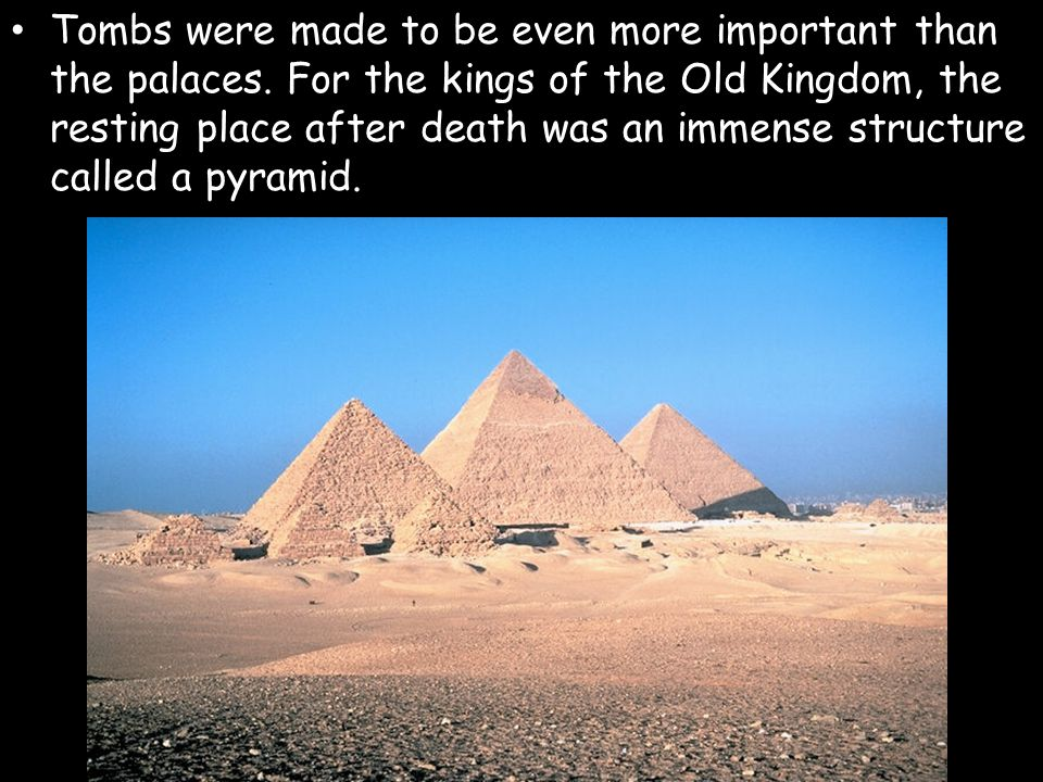 Tombs were made to be even more important than the palaces. For the kings of the Old Kingdom, the resting place after death was an immense structure c