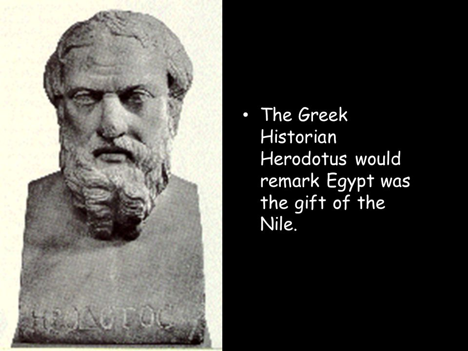 The Greek Historian Herodotus would remark Egypt was the gift of the Nile.